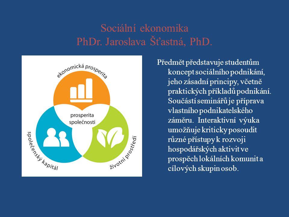 Sociální ekonomika PhDr. Jaroslava Šťastná, PhD. Předmět představuje studentům koncept sociálního podnikání, jeho zásadní principy, včetně praktických