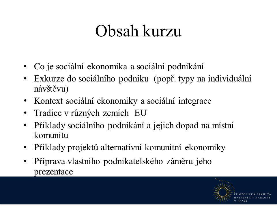 Obsah kurzu Co je sociální ekonomika a sociální podnikání Exkurze do sociálního podniku (popř. typy na individuální návštěvu) Kontext sociální ekonomi