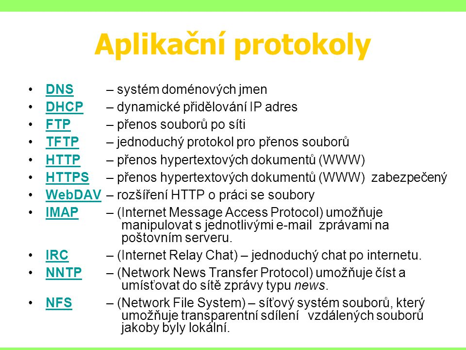 Aplikační protokoly DNS – systém doménových jmenDNS DHCP – dynamické přidělování IP adresDHCP FTP – přenos souborů po sítiFTP TFTP – jednoduchý protokol pro přenos souborůTFTP HTTP – přenos hypertextových dokumentů (WWW)HTTP HTTPS – přenos hypertextových dokumentů (WWW) zabezpečenýHTTPS WebDAV – rozšíření HTTP o práci se souboryWebDAV IMAP – (Internet Message Access Protocol) umožňuje manipulovat s jednotlivými e-mail zprávami na poštovním serveru.IMAP IRC – (Internet Relay Chat) – jednoduchý chat po internetu.IRC NNTP – (Network News Transfer Protocol) umožňuje číst a umísťovat do sítě zprávy typu news.NNTP NFS – (Network File System) – síťový systém souborů, který umožňuje transparentní sdílení vzdálených souborů jakoby byly lokální.NFS