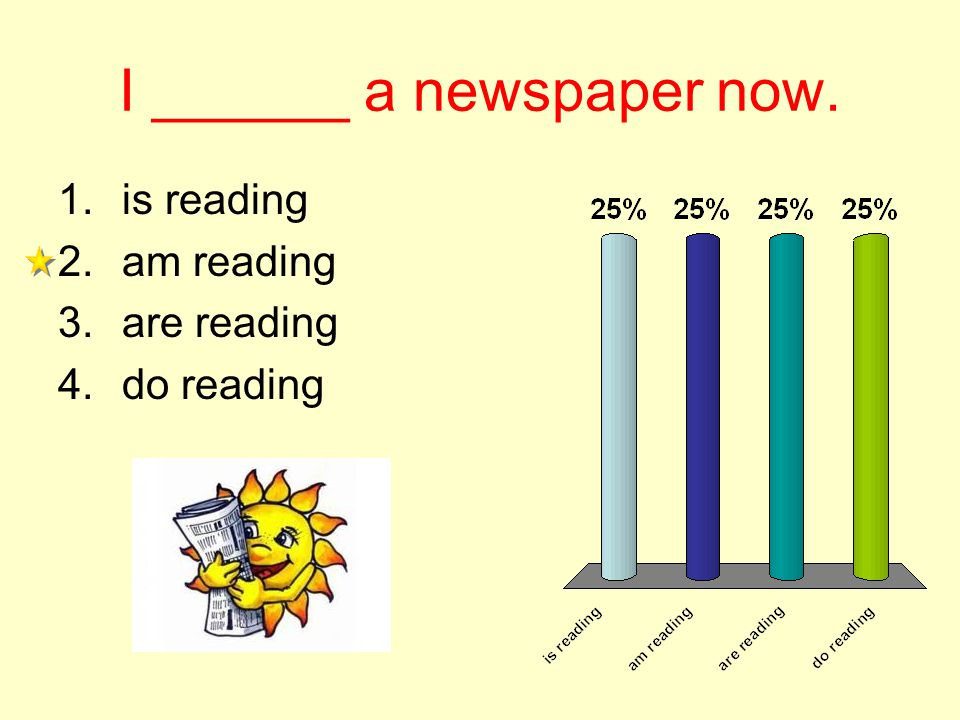 I ______ a newspaper now. 1.is reading 2.am reading 3.are reading 4.do reading