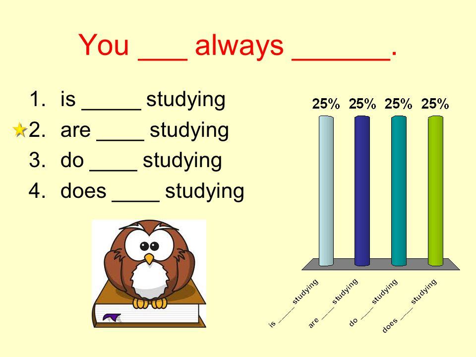 You ___ always ______. 1.is _____ studying 2.are ____ studying 3.do ____ studying 4.does ____ studying