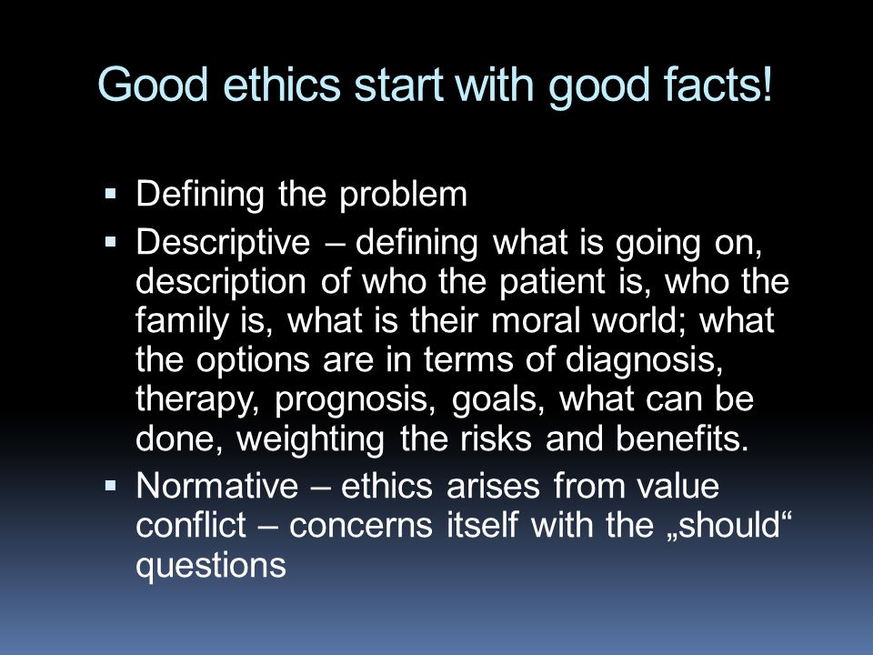 Good ethics start with good facts!  Defining the problem  Descriptive – defining what is going on, description of who the patient is, who the family