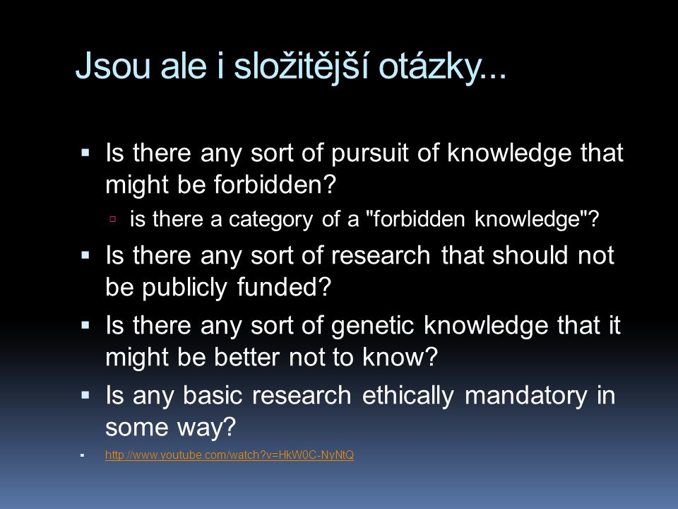 Jsou ale i složitější otázky...  Is there any sort of pursuit of knowledge that might be forbidden?  is there a category of a