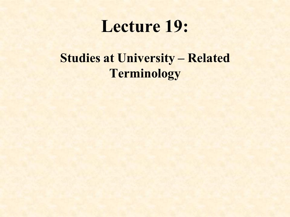 Lecture 19: Studies at University – Related Terminology