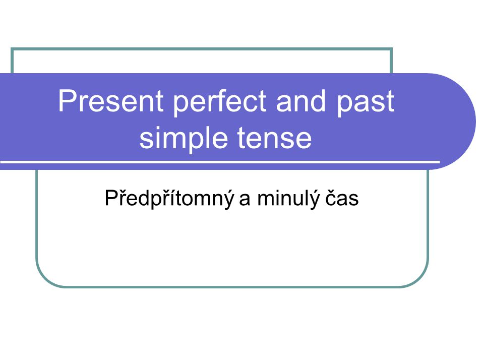 Present perfect and past simple tense Předpřítomný a minulý čas