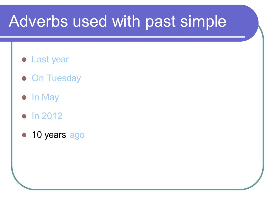 Adverbs used with past simple Last year On Tuesday In May In 2012 10 years ago