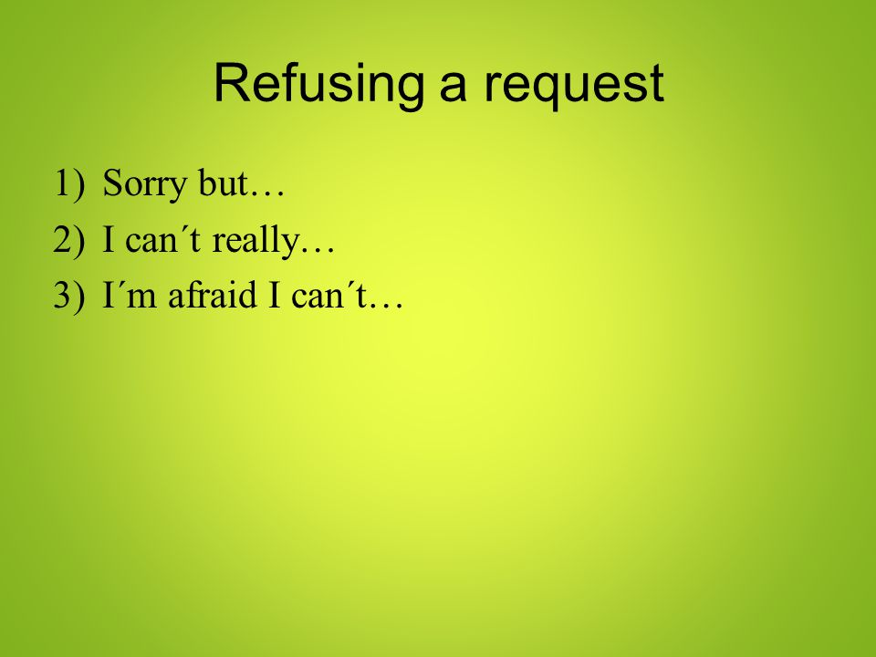 Refusing a request 1)Sorry but… 2)I can´t really… 3)I´m afraid I can´t…