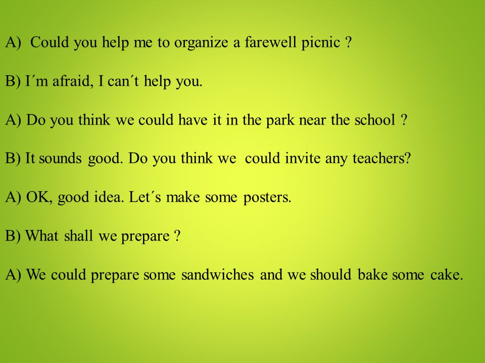 A) Could you help me to organize a farewell picnic ? B) I´m afraid, I can´t help you. A) Do you think we could have it in the park near the school ? B