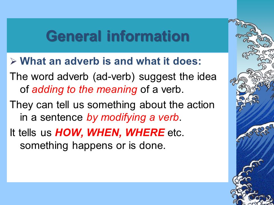 General information  What an adverb is and what it does: The word adverb (ad-verb) suggest the idea of adding to the meaning of a verb. They can tell