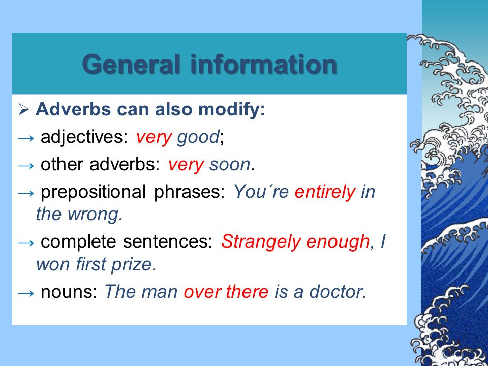 General information  Adverbs can also modify: → adjectives: very good; → other adverbs: very soon. → prepositional phrases: You´re entirely in the wr