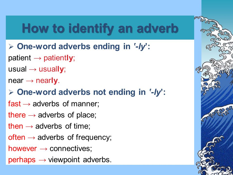 How to identify an adverb  Adverbial phrases: Adverbial phrases of manner, place and time are often formed with preposition + noun: In a hurry, in the garden, at the station.