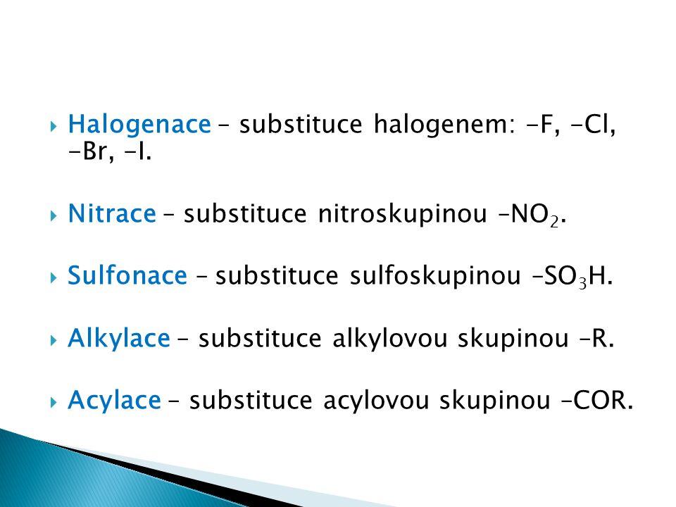  Halogenace – substituce halogenem: -F, -Cl, -Br, -I.  Nitrace – substituce nitroskupinou –NO 2.  Sulfonace – substituce sulfoskupinou –SO 3 H.  A