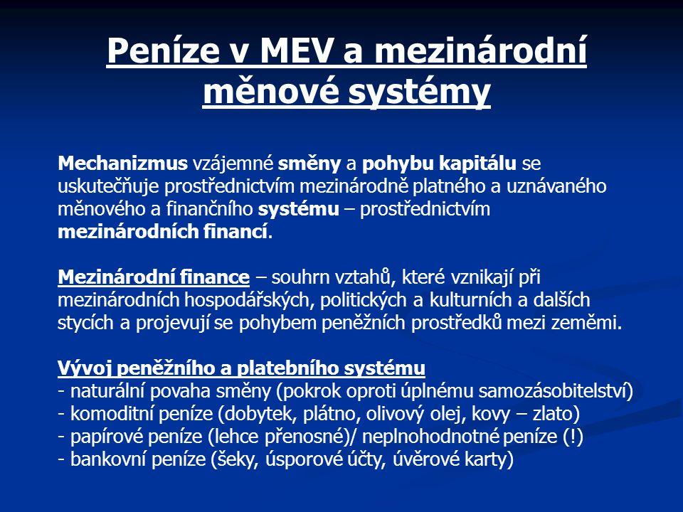 Peníze v MEV a mezinárodní měnové systémy Mechanizmus vzájemné směny a pohybu kapitálu se uskutečňuje prostřednictvím mezinárodně platného a uznávaného měnového a finančního systému – prostřednictvím mezinárodních financí.