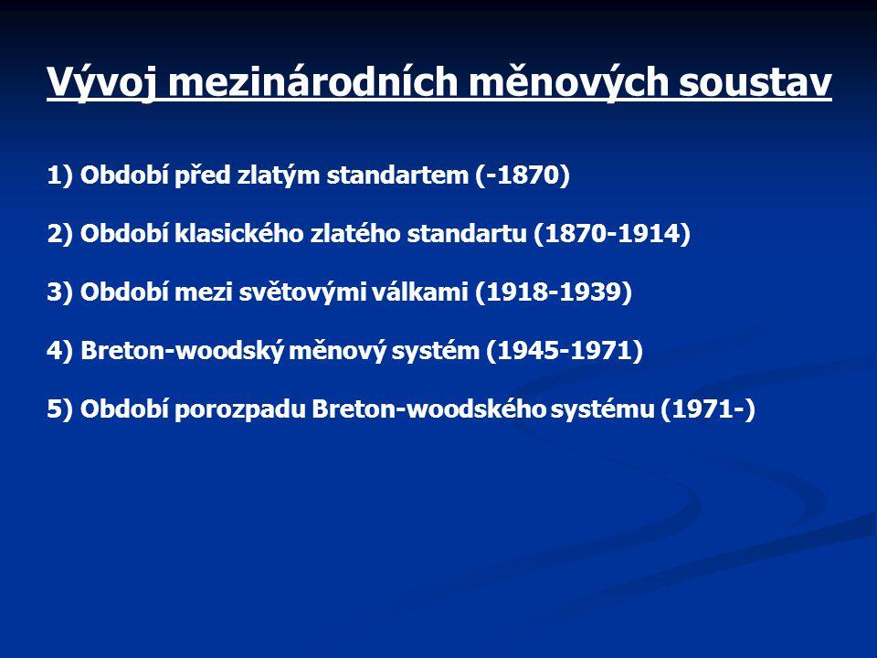 Vývoj mezinárodních měnových soustav 1) Období před zlatým standartem (-1870) 2) Období klasického zlatého standartu (1870-1914) 3) Období mezi světovými válkami (1918-1939) 4) Breton-woodský měnový systém (1945-1971) 5) Období porozpadu Breton-woodského systému (1971-)