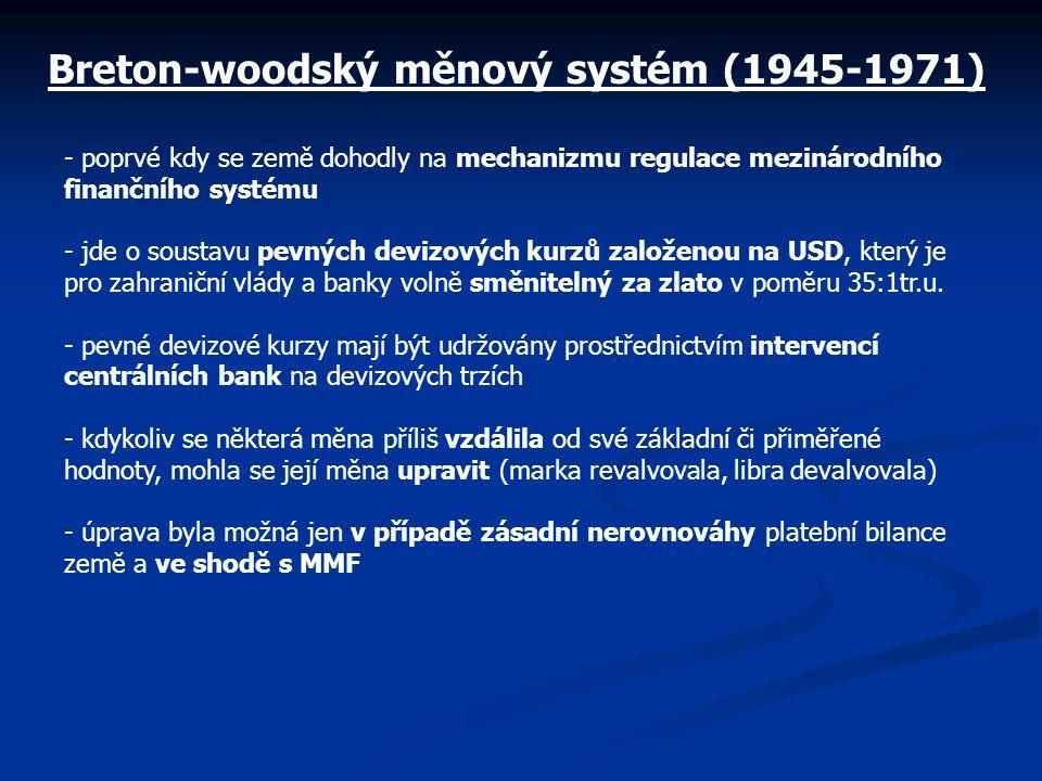 Breton-woodský měnový systém (1945-1971) - poprvé kdy se země dohodly na mechanizmu regulace mezinárodního finančního systému - jde o soustavu pevných devizových kurzů založenou na USD, který je pro zahraniční vlády a banky volně směnitelný za zlato v poměru 35:1tr.u.