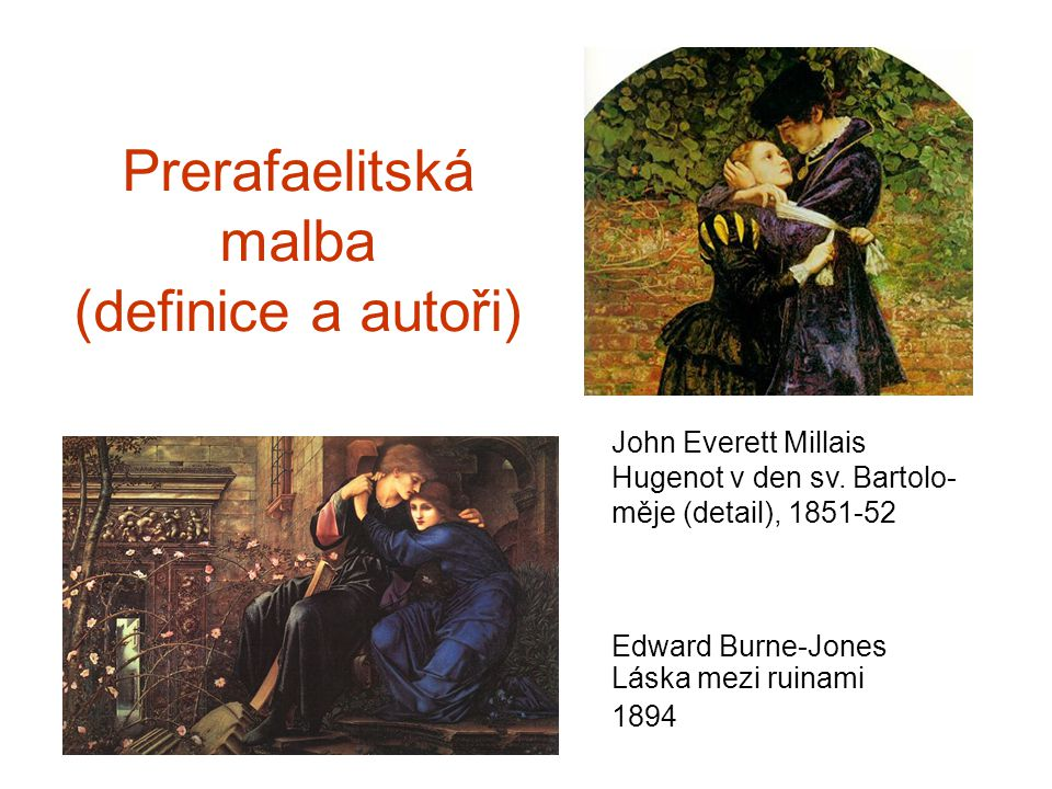Prerafaelitská malba (definice a autoři) Edward Burne-Jones Láska mezi ruinami 1894 John Everett Millais Hugenot v den sv. Bartolo- měje (detail), 185