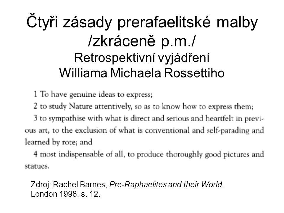 Čtyři zásady prerafaelitské malby /zkráceně p.m./ Retrospektivní vyjádření Williama Michaela Rossettiho Zdroj: Rachel Barnes, Pre-Raphaelites and thei