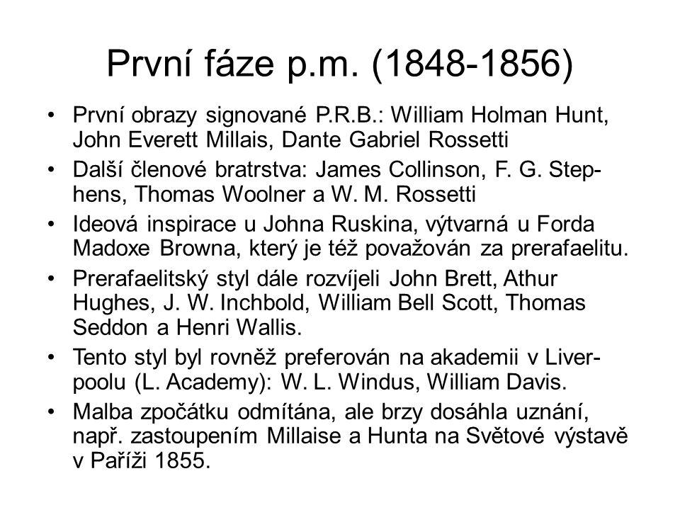 První fáze p.m. (1848-1856) První obrazy signované P.R.B.: William Holman Hunt, John Everett Millais, Dante Gabriel Rossetti Další členové bratrstva: