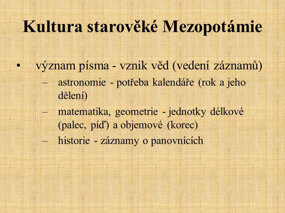 Kultura starověké Mezopotámie význam písma - vznik věd (vedení záznamů) –astronomie - potřeba kalendáře (rok a jeho dělení) –matematika, geometrie - jednotky délkové (palec, píď) a objemové (korec) –historie - záznamy o panovnících