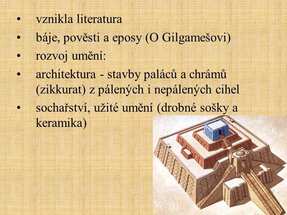 vznikla literatura báje, pověsti a eposy (O Gilgamešovi) rozvoj umění: architektura - stavby paláců a chrámů (zikkurat) z pálených i nepálených cihel sochařství, užité umění (drobné sošky a keramika)