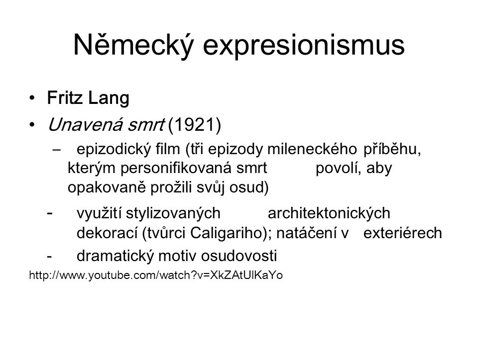 Německý expresionismus Fritz Lang Unavená smrt (1921) – epizodický film (tři epizody mileneckého příběhu, kterým personifikovaná smrt povolí, aby opakovaně prožili svůj osud) - využití stylizovaných architektonických dekorací (tvůrci Caligariho); natáčení v exteriérech - dramatický motiv osudovosti http://www.youtube.com/watch?v=XkZAtUlKaYo
