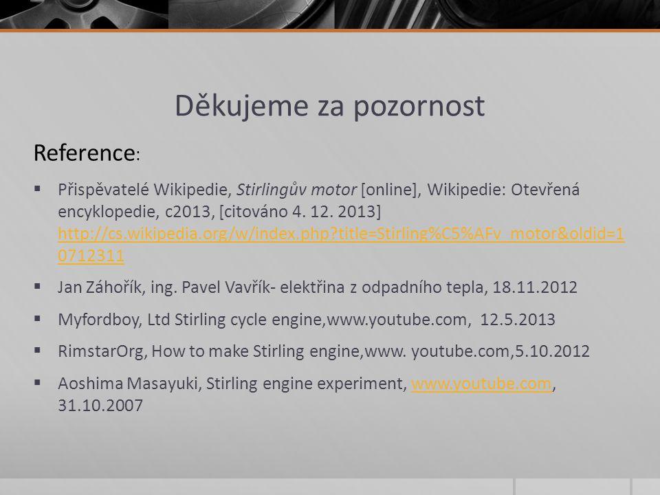 Děkujeme za pozornost  Přispěvatelé Wikipedie, Stirlingův motor [online], Wikipedie: Otevřená encyklopedie, c2013, [citováno 4. 12. 2013] http://cs.w