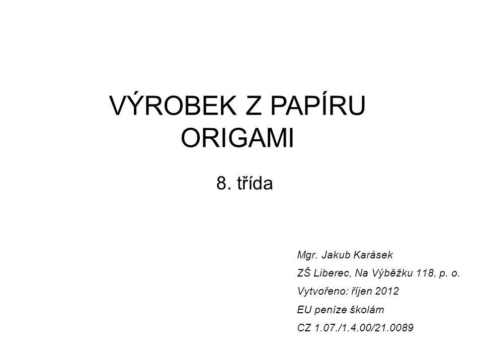 Mgr. Jakub Karásek ZŠ Liberec, Na Výběžku 118, p. o. Vytvořeno: říjen 2012 EU peníze školám CZ 1.07./1.4.00/21.0089 VÝROBEK Z PAPÍRU ORIGAMI 8. třída