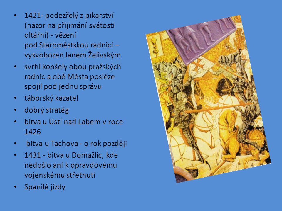 1421- podezřelý z pikarství (názor na přijímání svátosti oltářní) - vězení pod Staroměstskou radnicí – vysvobozen Janem Želivským svrhl konšely obou pražských radnic a obě Města posléze spojil pod jednu správu táborský kazatel dobrý stratég bitva u Ustí nad Labem v roce 1426 bitva u Tachova - o rok později 1431 - bitva u Domažlic, kde nedošlo ani k opravdovému vojenskému střetnutí Spanilé jízdy