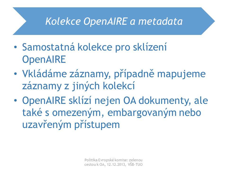 Kolekce OpenAIRE a metadata Metadata podle pravidel DRIVER 3 pole – výjimka – rightsAccess (openAccess, restrictedAccess, embragoedAccess, closedAccess) – EmbargoEndDate (YYYY-MM-DD) – projectID info:eu-repo/grantAgreement/Funder/FundingProgram/ProjectNumber/ Jurisdiction/ProjectName/ProjectAcronym/ info:eu-repo/grantAgreement/EC/FP7/218086 info:eu-repo/grantAgreement/EC/FP7/218086/EU//INDECT Příklad v DSpace VŠB-TUO Politika Evropské komise: zelenou cestou k OA, 12.12.2013, VŠB-TUO
