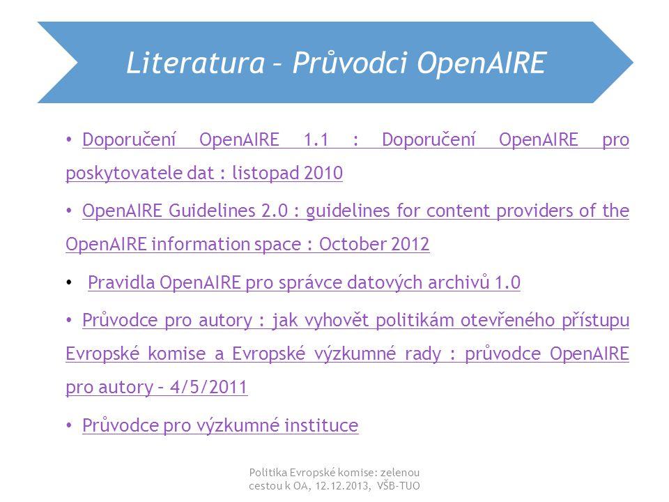 Literatura – Průvodci OpenAIRE Doporučení OpenAIRE 1.1 : Doporučení OpenAIRE pro poskytovatele dat : listopad 2010 Doporučení OpenAIRE 1.1 : Doporučení OpenAIRE pro poskytovatele dat : listopad 2010 OpenAIRE Guidelines 2.0 : guidelines for content providers of the OpenAIRE information space : October 2012 OpenAIRE Guidelines 2.0 : guidelines for content providers of the OpenAIRE information space : October 2012 Pravidla OpenAIRE pro správce datových archivů 1.0Pravidla OpenAIRE pro správce datových archivů 1.0 Průvodce pro autory : jak vyhovět politikám otevřeného přístupu Evropské komise a Evropské výzkumné rady : průvodce OpenAIRE pro autory – 4/5/2011 Průvodce pro autory : jak vyhovět politikám otevřeného přístupu Evropské komise a Evropské výzkumné rady : průvodce OpenAIRE pro autory – 4/5/2011 Průvodce pro výzkumné instituce Průvodce pro výzkumné instituce Politika Evropské komise: zelenou cestou k OA, 12.12.2013, VŠB-TUO