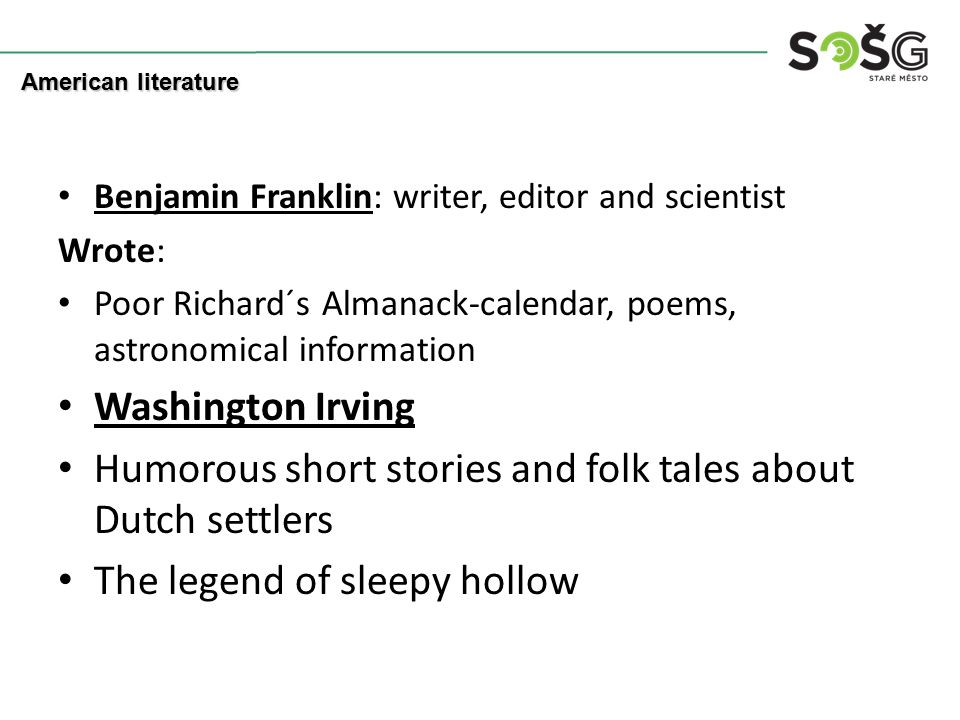 Benjamin Franklin: writer, editor and scientist Wrote: Poor Richard´s Almanack-calendar, poems, astronomical information Washington Irving Humorous short stories and folk tales about Dutch settlers The legend of sleepy hollow American literature
