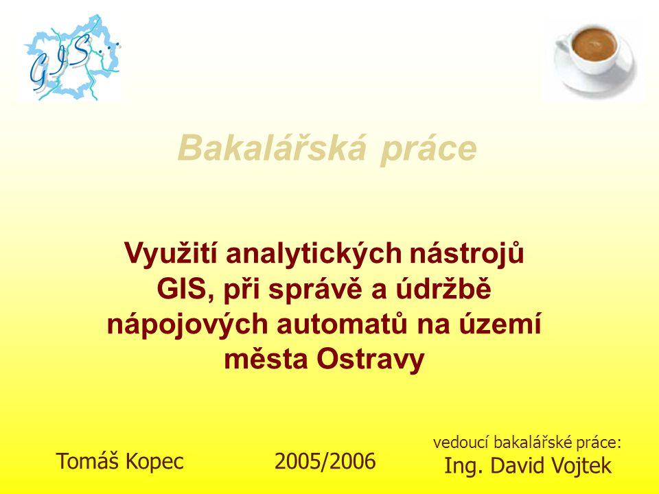 Tomáš Kopec 2005/2006 vedoucí bakalářské práce: Ing. David Vojtek Využití analytických nástrojů GIS, při správě a údržbě nápojových automatů na území
