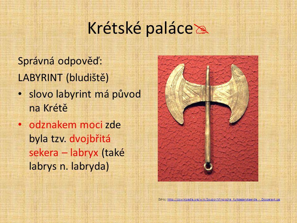 Krétské paláce  Správná odpověď: LABYRINT (bludiště) slovo labyrint má původ na Krétě odznakem moci zde byla tzv. dvojbřitá sekera – labryx (také lab