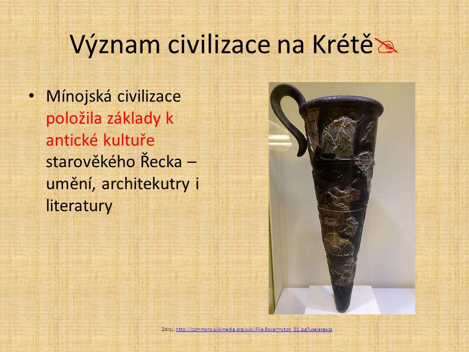 Význam civilizace na Krétě  Mínojská civilizace položila základy k antické kultuře starověkého Řecka – umění, architekutry i literatury Zdroj: http:/