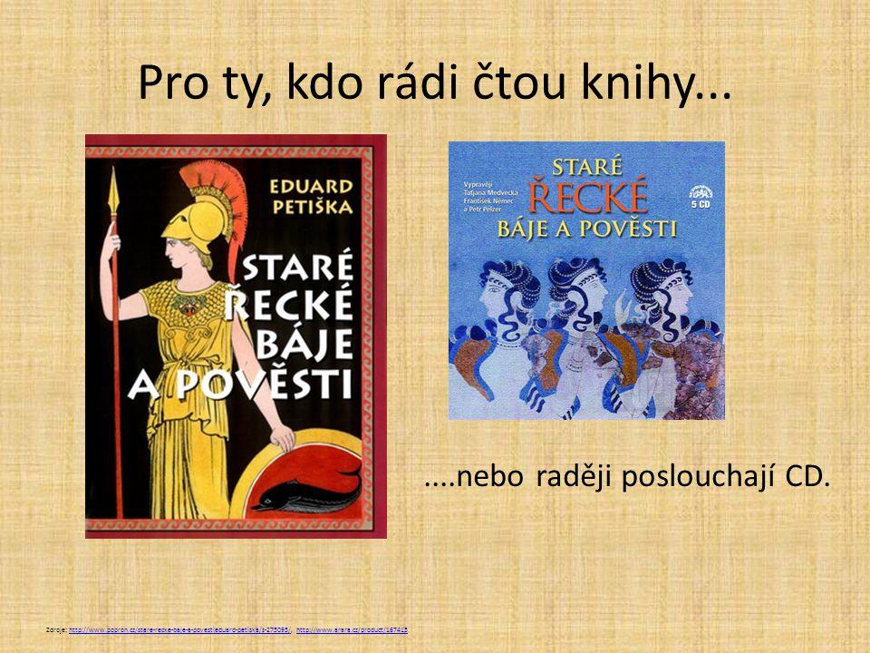 Pro ty, kdo rádi čtou knihy... Zdroje: http://www.popron.cz/stare-recke-baje-a-povestieduard-petiska/s-275095/, http://www.arara.cz/product/167415http
