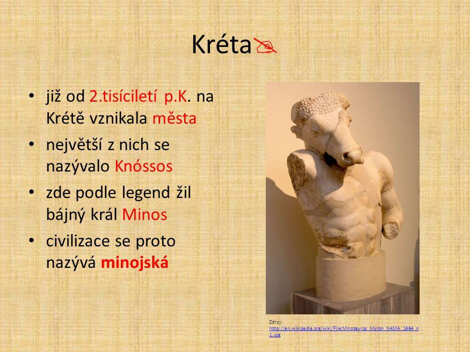 Kréta  již od 2.tisíciletí p.K. na Krétě vznikala města největší z nich se nazývalo Knóssos zde podle legend žil bájný král Minos civilizace se proto