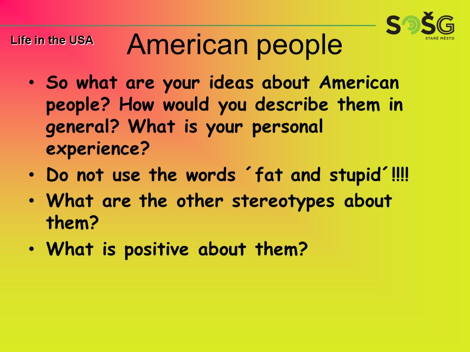 American people So what are your ideas about American people? How would you describe them in general? What is your personal experience? Do not use the