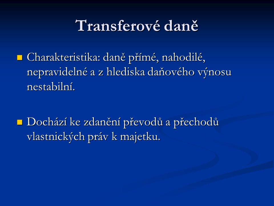 Transferové daně Charakteristika: daně přímé, nahodilé, nepravidelné a z hlediska daňového výnosu nestabilní. Charakteristika: daně přímé, nahodilé, n
