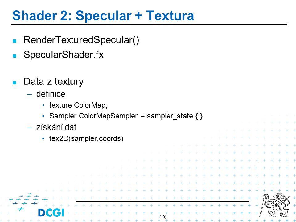 (10) Shader 2: Specular + Textura RenderTexturedSpecular() SpecularShader.fx Data z textury – –definice texture ColorMap; Sampler ColorMapSampler = sampler_state { } – –získání dat tex2D(sampler,coords)