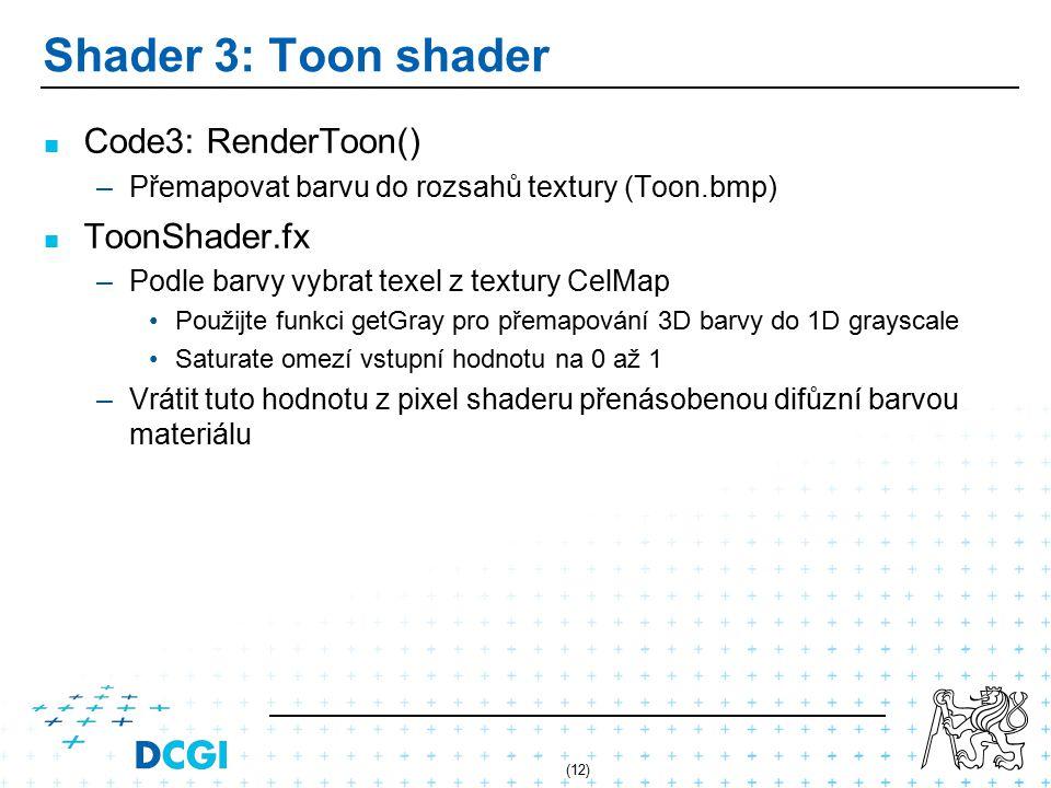 (12) Shader 3: Toon shader Code3: RenderToon() – –Přemapovat barvu do rozsahů textury (Toon.bmp) ToonShader.fx – –Podle barvy vybrat texel z textury CelMap Použijte funkci getGray pro přemapování 3D barvy do 1D grayscale Saturate omezí vstupní hodnotu na 0 až 1 – –Vrátit tuto hodnotu z pixel shaderu přenásobenou difůzní barvou materiálu
