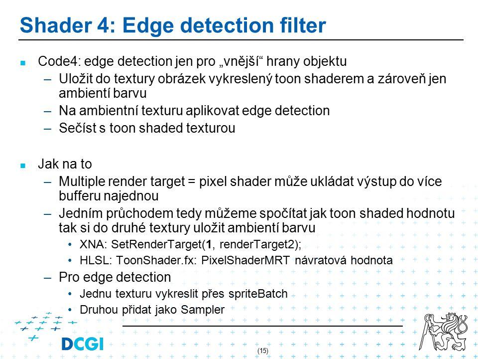"""(15) Shader 4: Edge detection filter Code4: edge detection jen pro """"vnější hrany objektu – –Uložit do textury obrázek vykreslený toon shaderem a zároveň jen ambientí barvu – –Na ambientní texturu aplikovat edge detection – –Sečíst s toon shaded texturou Jak na to – –Multiple render target = pixel shader může ukládat výstup do více bufferu najednou – –Jedním průchodem tedy můžeme spočítat jak toon shaded hodnotu tak si do druhé textury uložit ambientí barvu XNA: SetRenderTarget(1, renderTarget2); HLSL: ToonShader.fx: PixelShaderMRT návratová hodnota – –Pro edge detection Jednu texturu vykreslit přes spriteBatch Druhou přidat jako Sampler"""