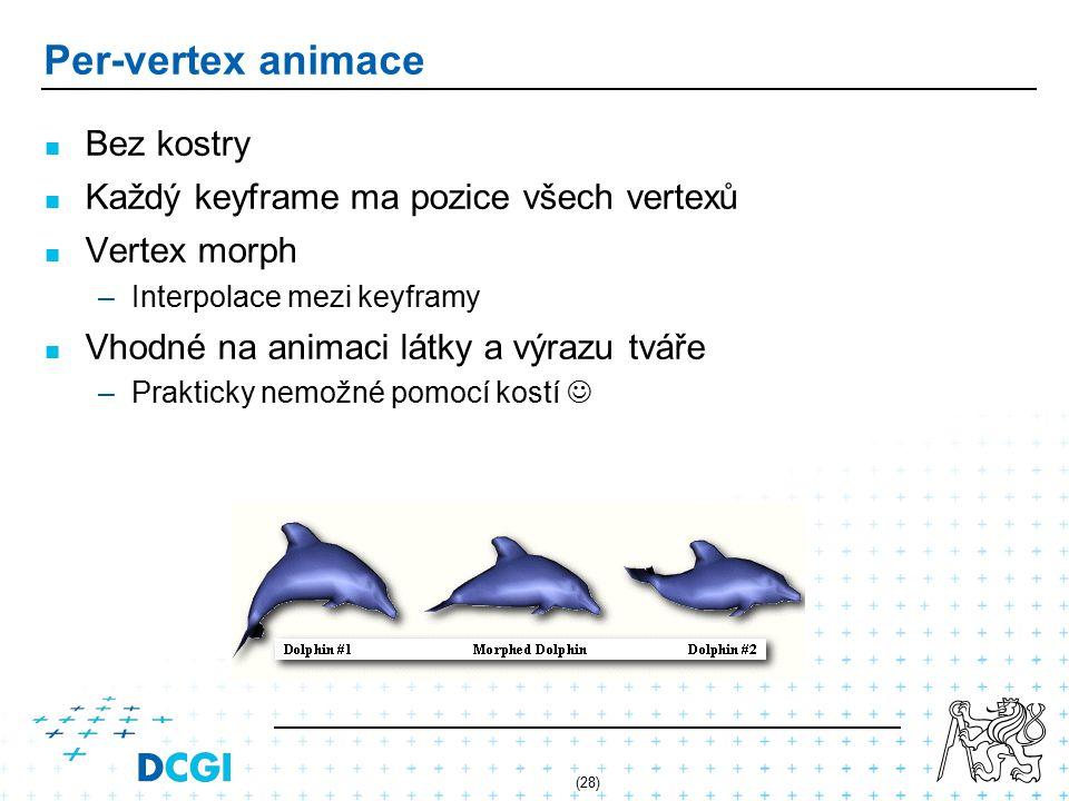 (28) Per-vertex animace Bez kostry Každý keyframe ma pozice všech vertexů Vertex morph – –Interpolace mezi keyframy Vhodné na animaci látky a výrazu tváře – –Prakticky nemožné pomocí kostí
