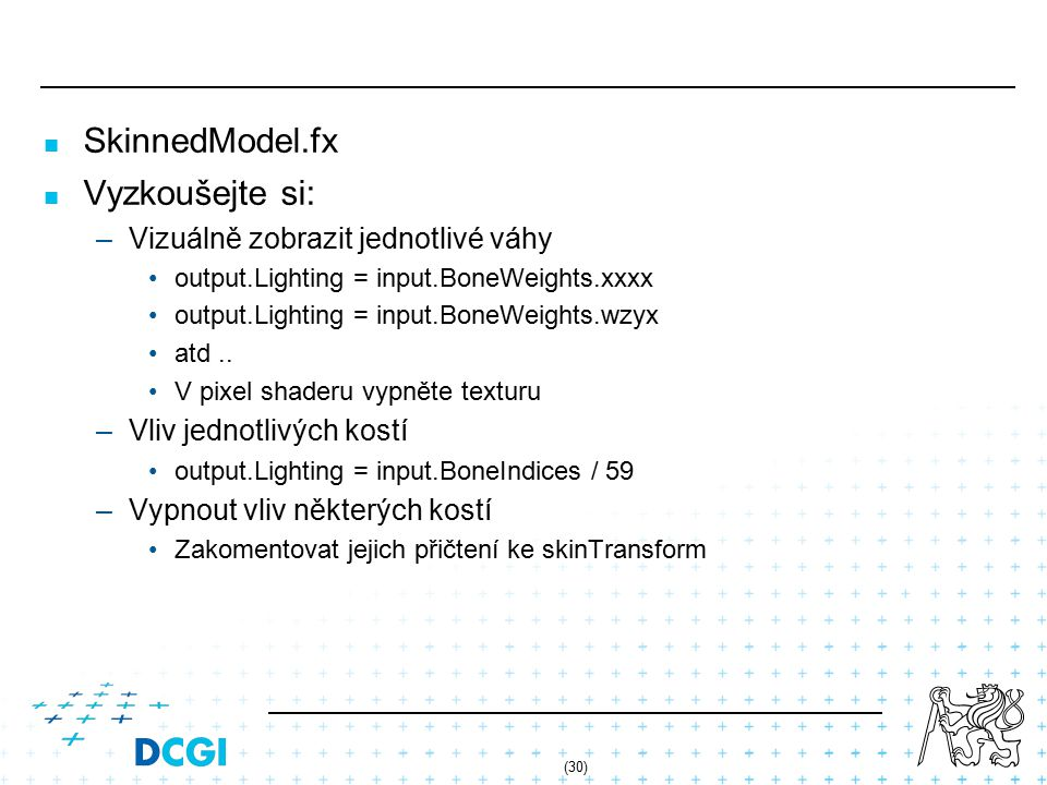 (30) SkinnedModel.fx Vyzkoušejte si: – –Vizuálně zobrazit jednotlivé váhy output.Lighting = input.BoneWeights.xxxx output.Lighting = input.BoneWeights.wzyx atd..