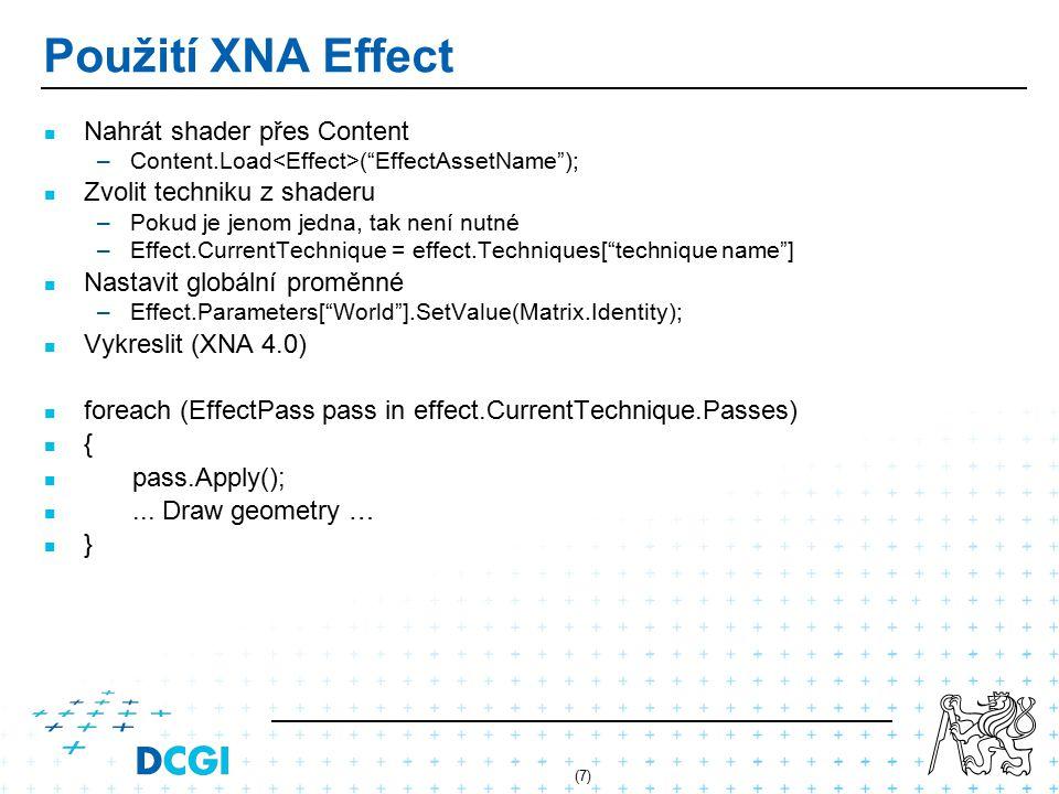 (7) Použití XNA Effect Nahrát shader přes Content – –Content.Load ( EffectAssetName ); Zvolit techniku z shaderu – –Pokud je jenom jedna, tak není nutné – –Effect.CurrentTechnique = effect.Techniques[ technique name ] Nastavit globální proměnné – –Effect.Parameters[ World ].SetValue(Matrix.Identity); Vykreslit (XNA 4.0) foreach (EffectPass pass in effect.CurrentTechnique.Passes) { pass.Apply();...