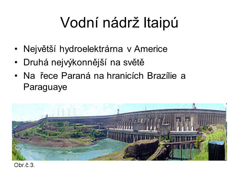 Vodní nádrž Itaipú Největší hydroelektrárna v Americe Druhá nejvýkonnější na světě Na řece Paraná na hranicích Brazílie a Paraguaye Obr.č.3.