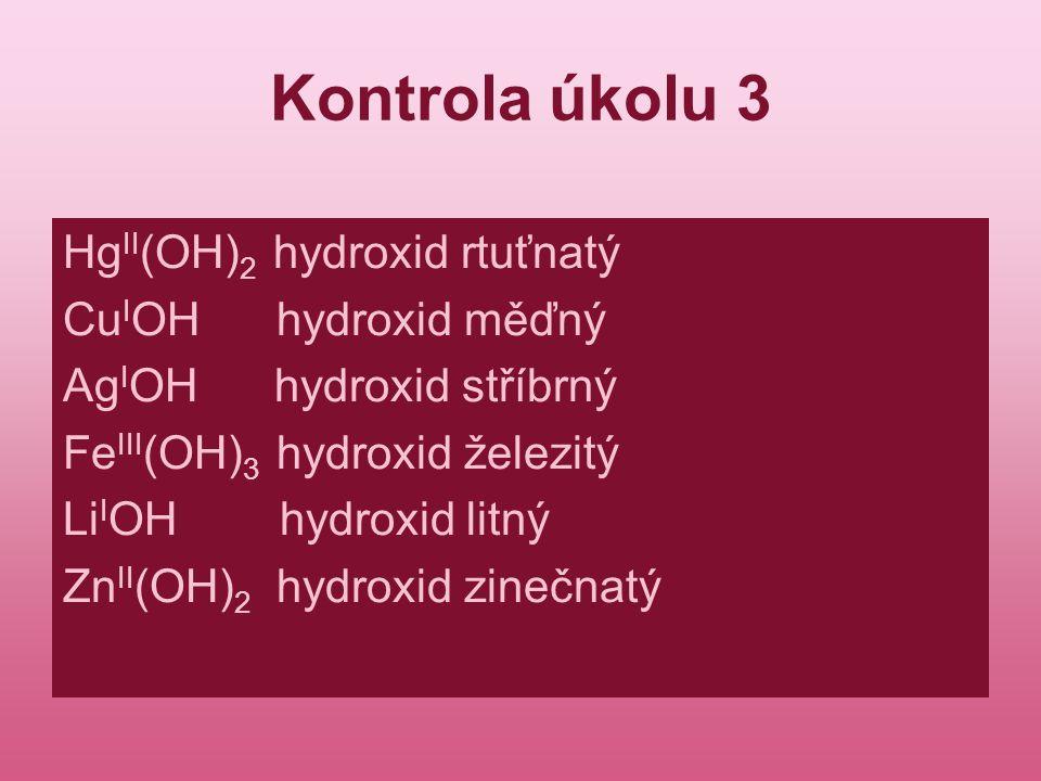 Kontrola úkolu 3 Hg II (OH) 2 hydroxid rtuťnatý Cu I OH hydroxid měďný Ag I OH hydroxid stříbrný Fe III (OH) 3 hydroxid železitý Li I OH hydroxid litn