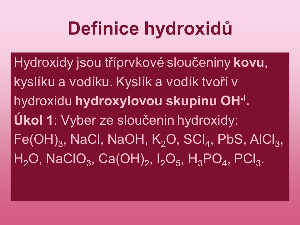 Definice hydroxidů Hydroxidy jsou tříprvkové sloučeniny kovu, kyslíku a vodíku. Kyslík a vodík tvoří v hydroxidu hydroxylovou skupinu OH -I. Úkol 1: V