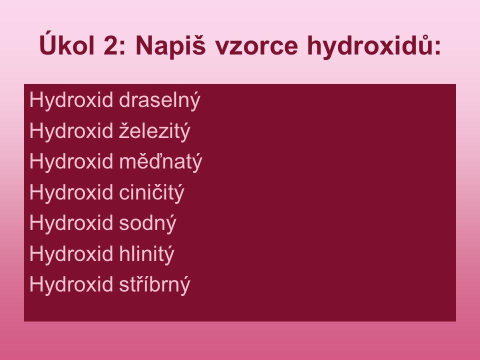 Úkol 2: Napiš vzorce hydroxidů: Hydroxid draselný Hydroxid železitý Hydroxid měďnatý Hydroxid ciničitý Hydroxid sodný Hydroxid hlinitý Hydroxid stříbr