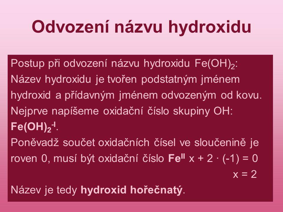 Odvození názvu hydroxidu Postup při odvození názvu hydroxidu Fe(OH) 2 : Název hydroxidu je tvořen podstatným jménem hydroxid a přídavným jménem odvoze