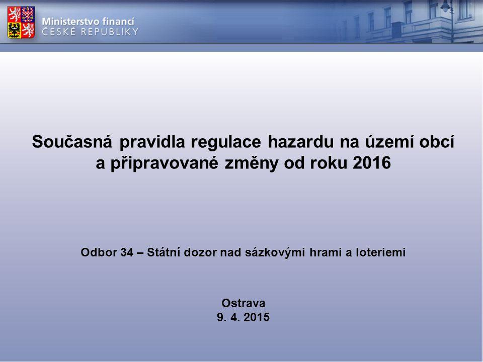 Současná pravidla regulace hazardu na území obcí a připravované změny od roku 2016 Odbor 34 – Státní dozor nad sázkovými hrami a loteriemi Ostrava 9.